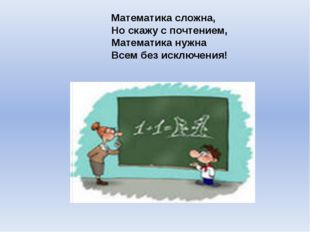 Математика сложна, Но скажу с почтением, Математика нужна Всем без исключения!