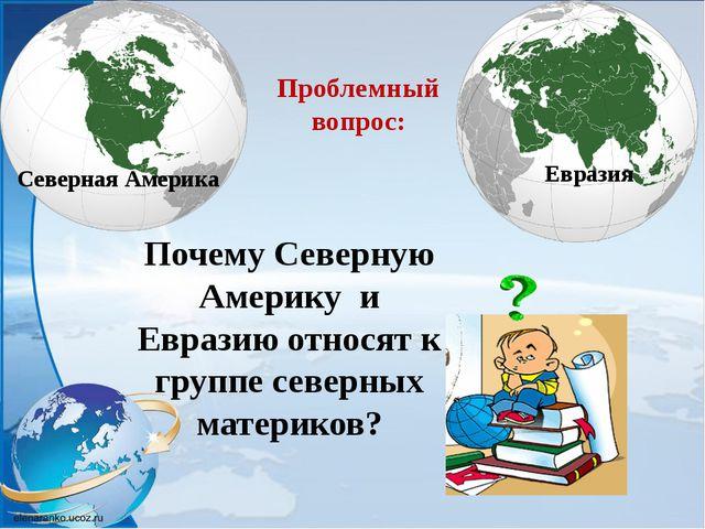 Северная Америка Евразия Исследуем: Историю происхожде- ния и географическое...