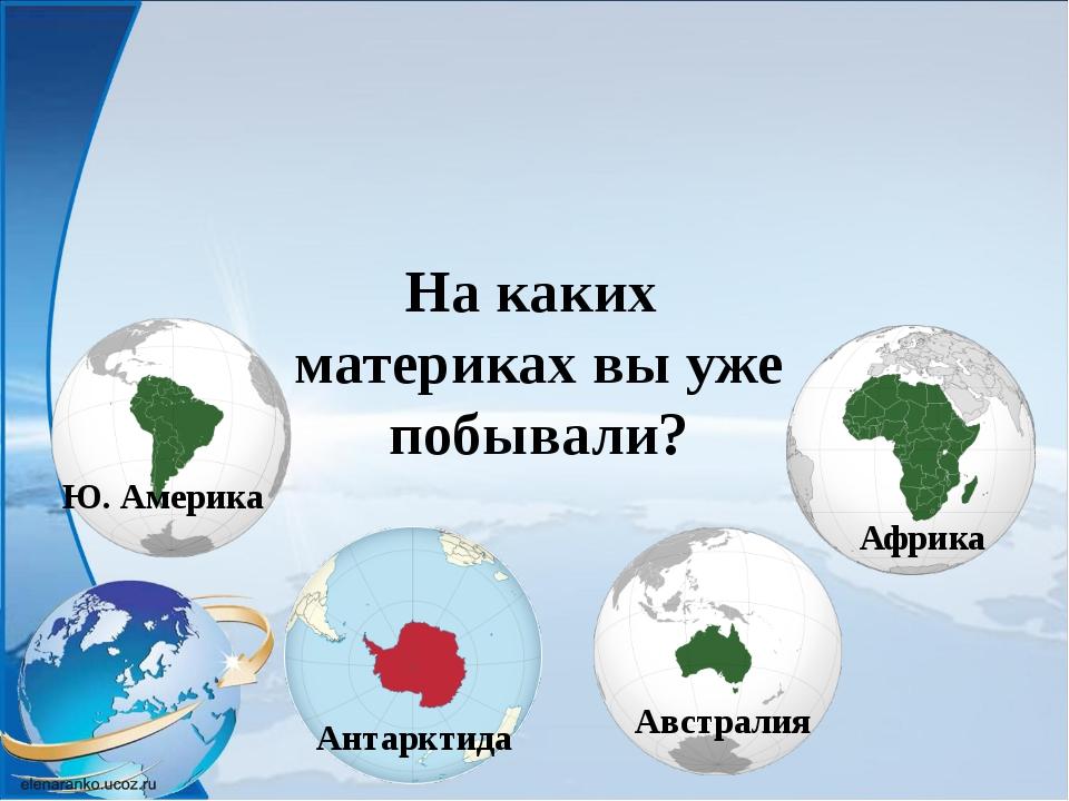 Австралия Антарктида Африка Ю. Америка Куда отправимся сегодня? С.Америка Евр...