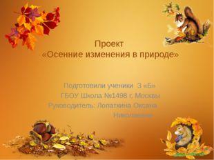 Проект «Осенние изменения в природе» Подготовили ученики 3 «Б» ГБОУ Школа №14