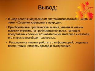 Вывод: В ходе работы над проектом систематизировались знания по теме: «Осенни