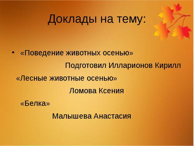 Доклады на тему: «Поведение животных осенью» Подготовил Илларионов Кирилл «Ле...
