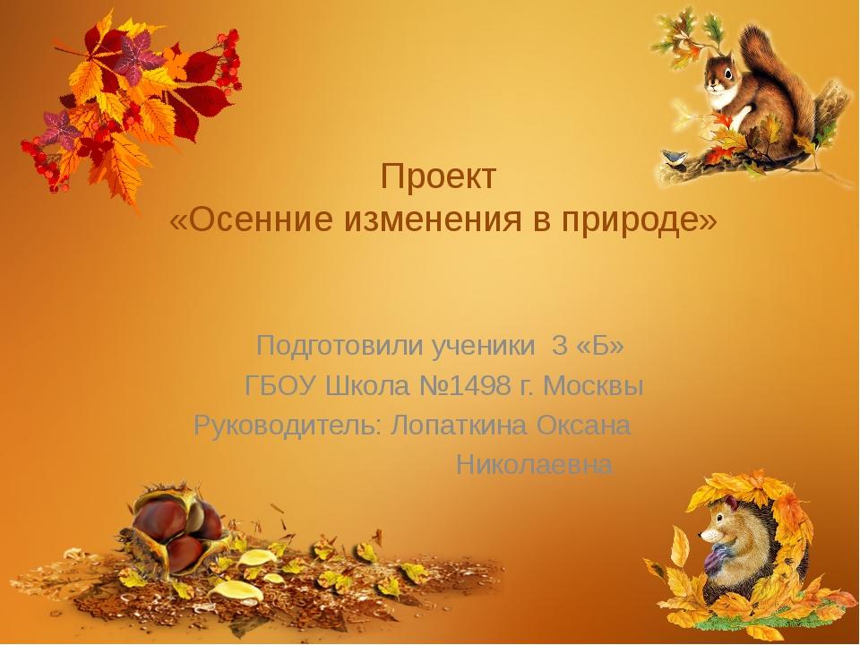 Проект «Осенние изменения в природе» Подготовили ученики 3 «Б» ГБОУ Школа №14...