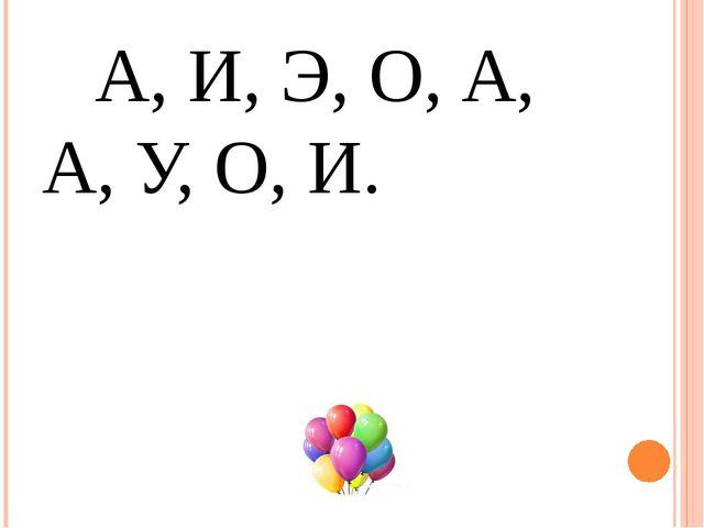 А, И, Э, О, А, А, У, О, И.