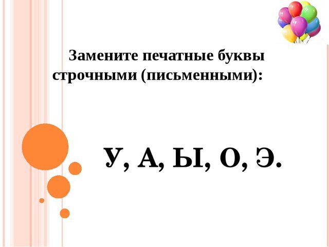 Замените печатные буквы строчными (письменными): У, А, Ы, О, Э.
