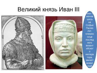 Великий князь Иван III Иван III женившись на Софье Палеолог, племяннице после