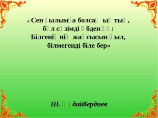 « Сен ғылымға болсаң ыңтық, бұл сөзімді әбден ұқ: Білгеніңнің жақсысын қыл, б