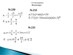 Үй тапсырмасы а. б. №230 №233 а.f '(x)=sin2x+10 б. f '(x)= 10cos2x(sin2x-3) 4