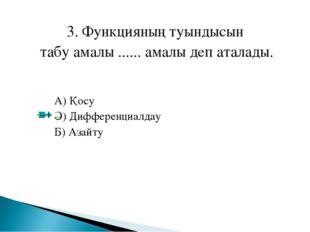 3. Функцияның туындысын табу амалы ...... амалы деп аталады. А) Қосу Ә) Диффе