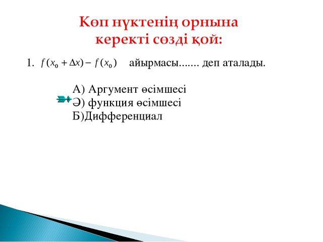 1. айырмасы....... деп аталады. А) Аргумент өсімшесі Ә) функция өсімшесі Б)Д...