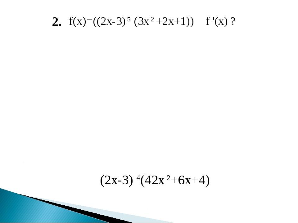 f(x)=((2x-3) 5 (3x 2 +2x+1)) f '(x) ? 2. (2х-3) 4(42х 2+6х+4)