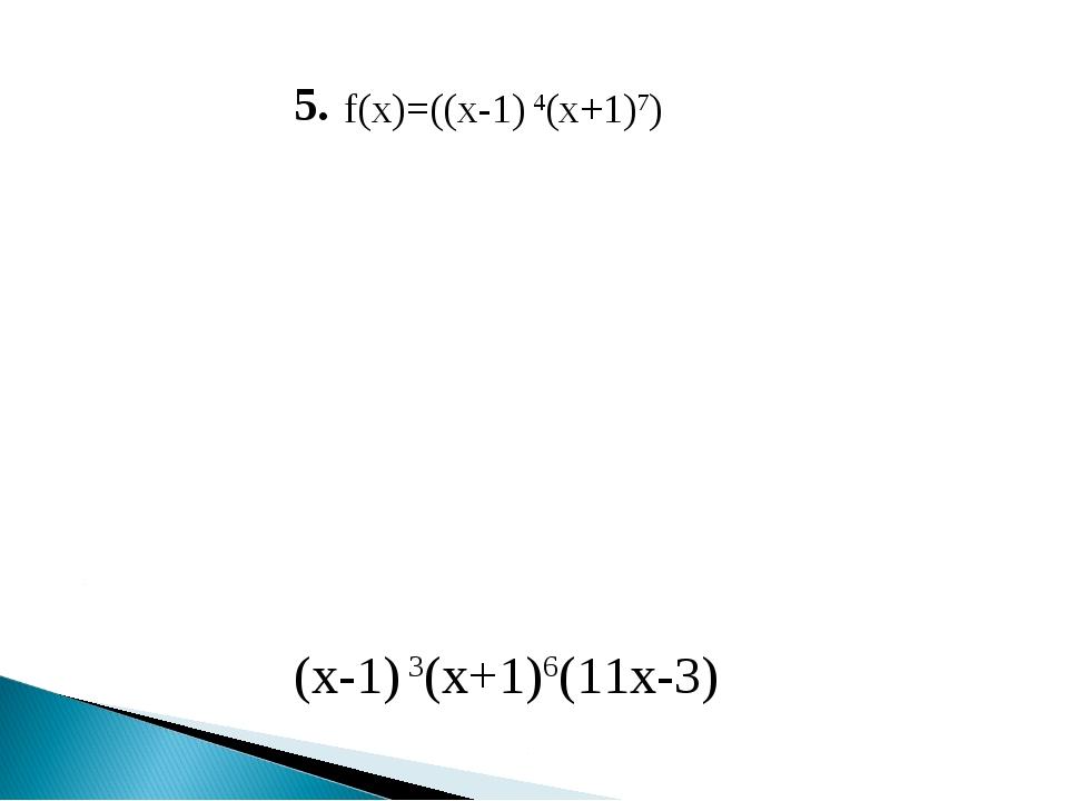 5. f(x)=((x-1) 4(x+1)7) (x-1) 3(x+1)6(11x-3)