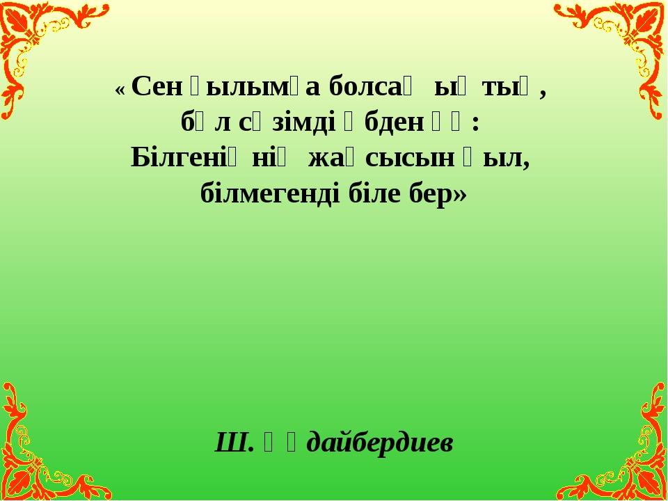 « Сен ғылымға болсаң ыңтық, бұл сөзімді әбден ұқ: Білгеніңнің жақсысын қыл, б...