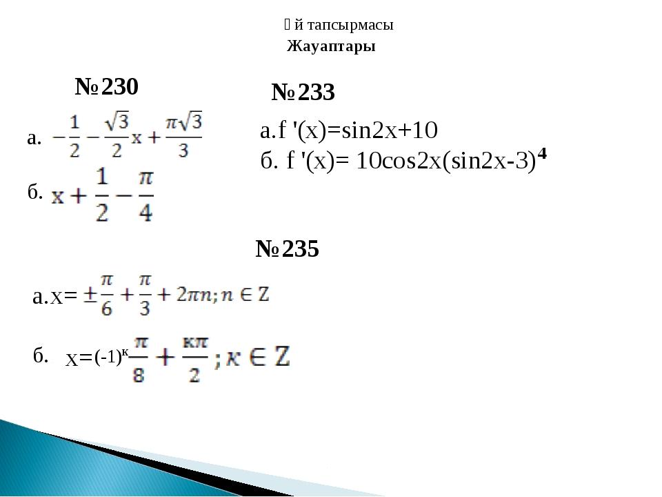 Үй тапсырмасы а. б. №230 №233 а.f '(x)=sin2x+10 б. f '(x)= 10cos2x(sin2x-3) 4...