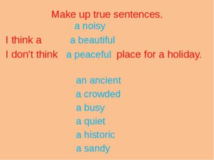 Make up true sentences. a noisy I think a a beautiful I don't think a peacefu