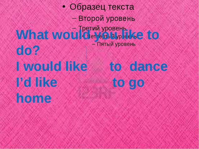 What would you like to do? I would like to dance I'd like to go home