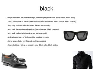 black .very dark colour, the colour of night, without light (black coal, blac