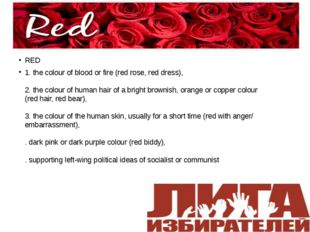 RED RED 1. the colour of blood or fire (red rose, red dress), 2. the colour o
