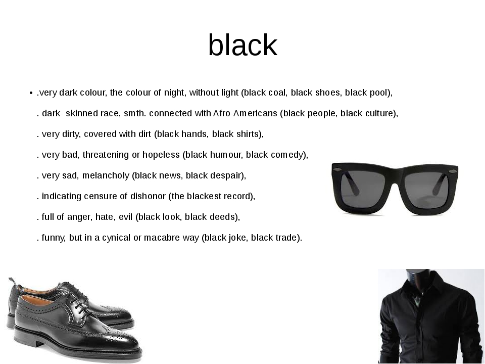 black .very dark colour, the colour of night, without light (black coal, blac...