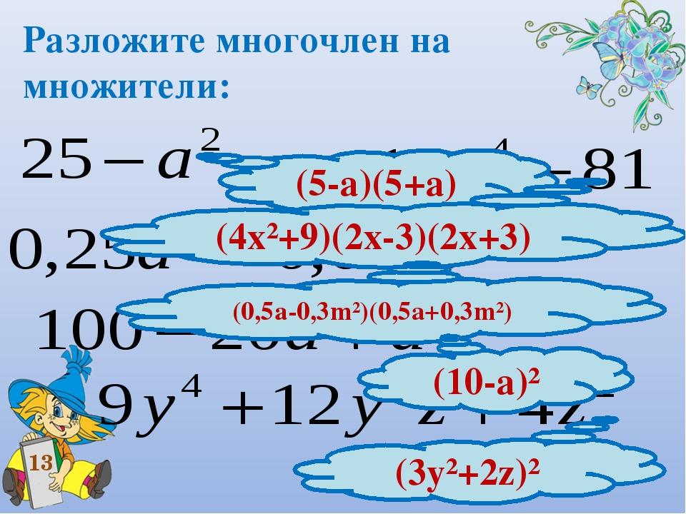 Разложите многочлен на множители: 13 (5-а)(5+а) (4х²+9)(2х-3)(2х+3) (0,5а-0,3...