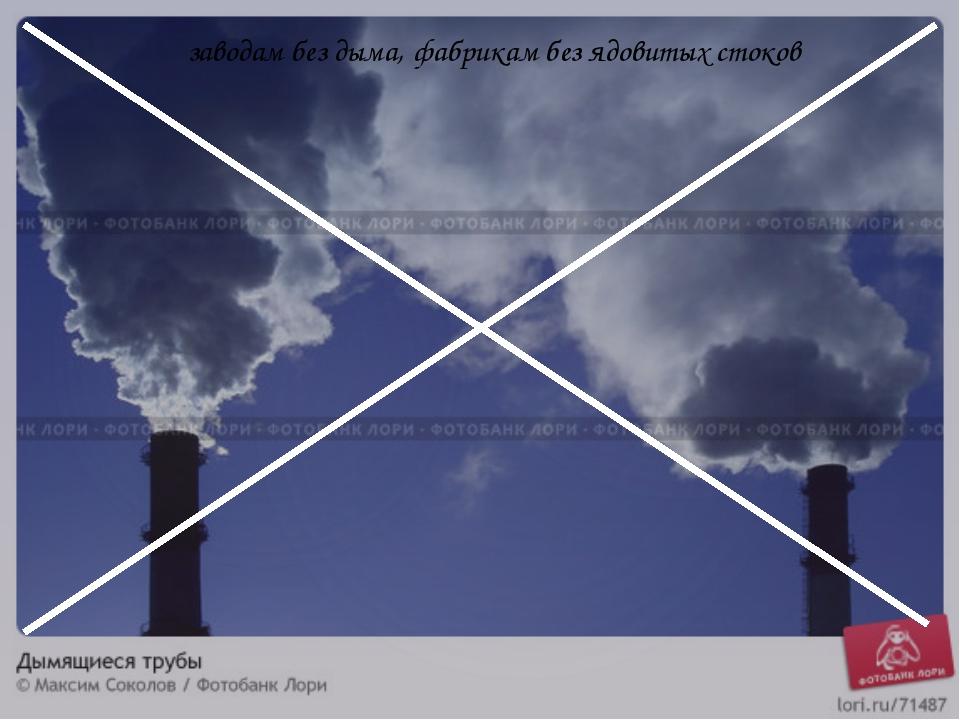 заводам без дыма, фабрикам без ядовитых стоков
