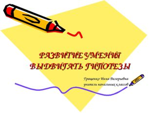 РАЗВИТИЕ УМЕНИЯ ВЫДВИГАТЬ ГИПОТЕЗЫ Гращенко Инна Валерьевна учитель начальных