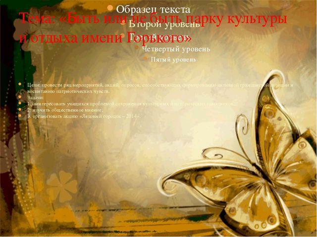Тема: «Быть или не быть парку культуры и отдыха имени Горького» Цели: провест...