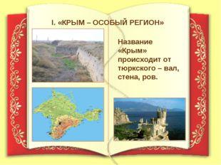 I. «КРЫМ – ОСОБЫЙ РЕГИОН» Название «Крым» происходит от тюркского – вал, стен