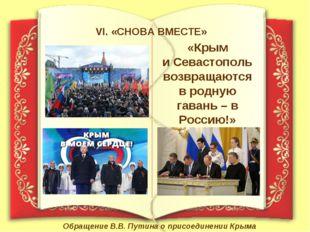 VI. «СНОВА ВМЕСТЕ» «Крым и Севастополь возвращаются в родную гавань – в Росси