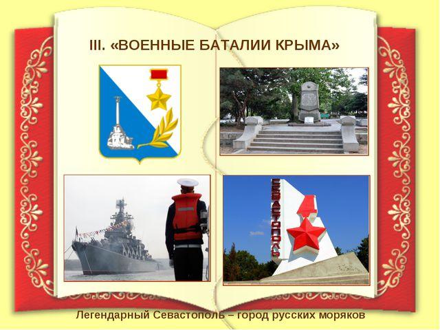 III. «ВОЕННЫЕ БАТАЛИИ КРЫМА» Легендарный Севастополь – город русских моряков