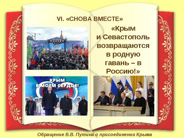 VI. «СНОВА ВМЕСТЕ» «Крым и Севастополь возвращаются в родную гавань – в Росси...