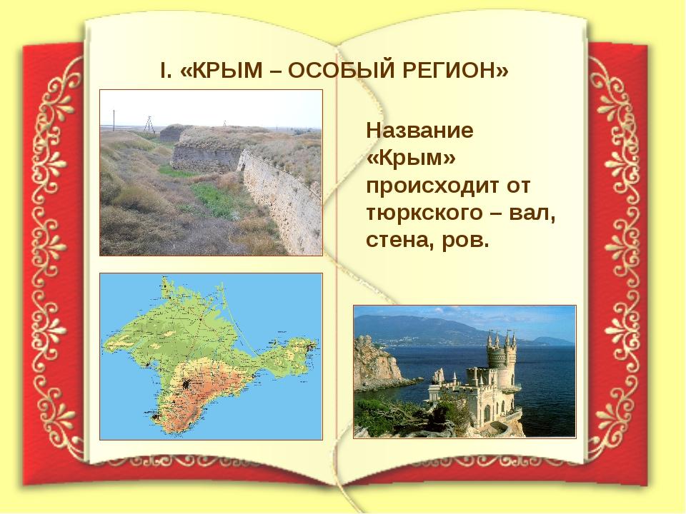 I. «КРЫМ – ОСОБЫЙ РЕГИОН» Название «Крым» происходит от тюркского – вал, стен...