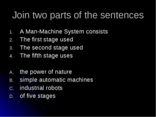 Join two parts of the sentences A Man-Machine System consists The first stage