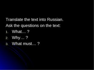 Translate the text into Russian. Ask the questions on the text: What… ? Why…