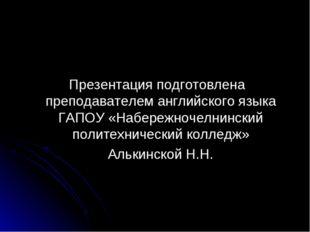 Презентация подготовлена преподавателем английского языка ГАПОУ «Набережноче
