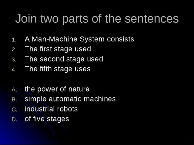 Join two parts of the sentences A Man-Machine System consists The first stage...