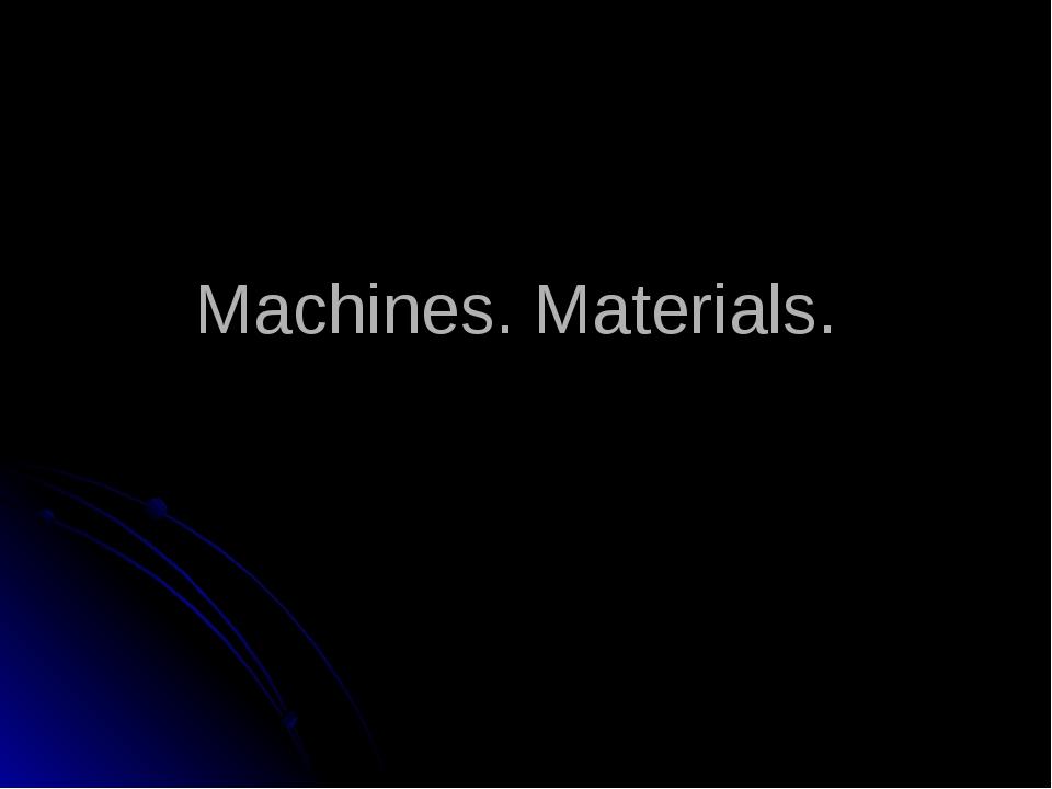 Machines. Materials.