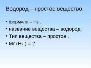Водород – простое вещество. формула – Н2 . название вещества – водород. Тип в