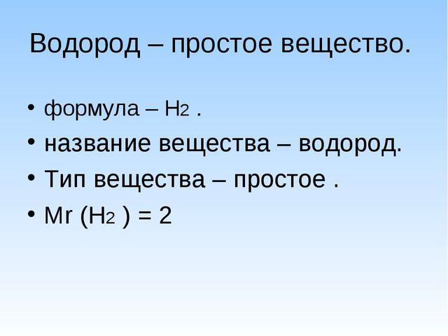 Водород – простое вещество. формула – Н2 . название вещества – водород. Тип в...