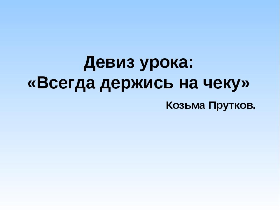 Девиз урока: «Всегда держись на чеку» Козьма Прутков.