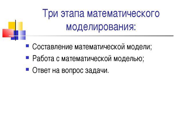 Три этапа математического моделирования: Составление математической модели; Р...