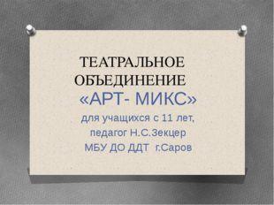 ТЕАТРАЛЬНОЕ ОБЪЕДИНЕНИЕ «АРТ- МИКС» для учащихся с 11 лет, педагог Н.С.Зекцер