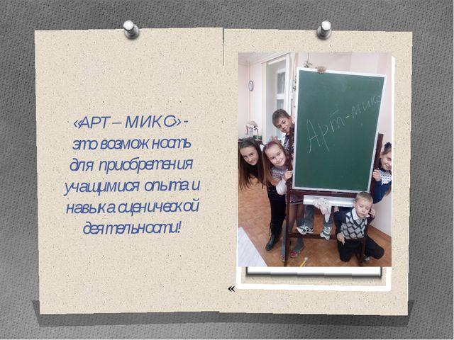 « «АРТ – МИКС» - это возможность для приобретения учащимися опыта и навыка с...