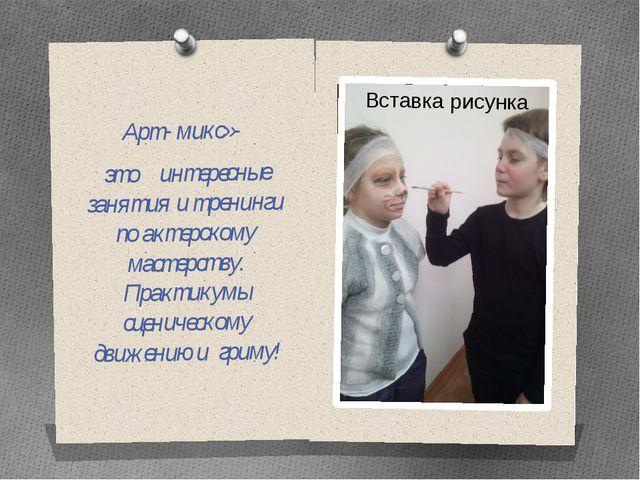 Арт- микс»- это интересные занятия и тренинги по актерскому мастерству. Прак...