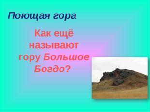 Как ещё называют гору Большое Богдо? Поющая гора