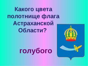 Какого цвета полотнище флага Астраханской Области? голубого