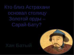Кто близ Астрахани основал столицу Золотой орды – Сарай-Бату? Хан Батый