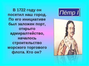 В 1722 году он посетил наш город. По его инициативе был заложен порт, открыто