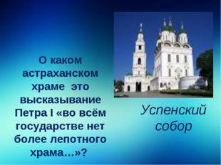 О каком астраханском храме это высказывание Петра I «во всём государстве нет