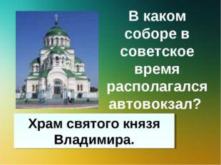 В каком соборе в советское время располагался автовокзал? Храм святого князя